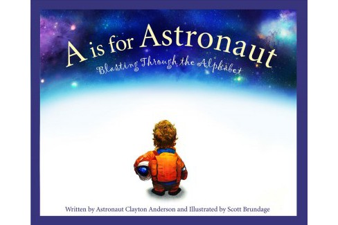 A Is for Astronaut : Blasting Through the Alphabet -  by Clayton Anderson (School And Library) - image 1 of 1
