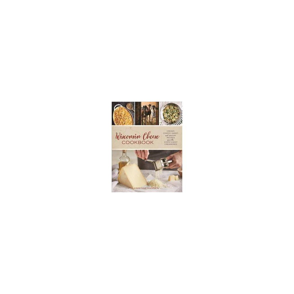 Wisconsin Cheese Cookbook : Creamy, Cheesy, Sweet, and Savory Recipes from the State's Best Creameries