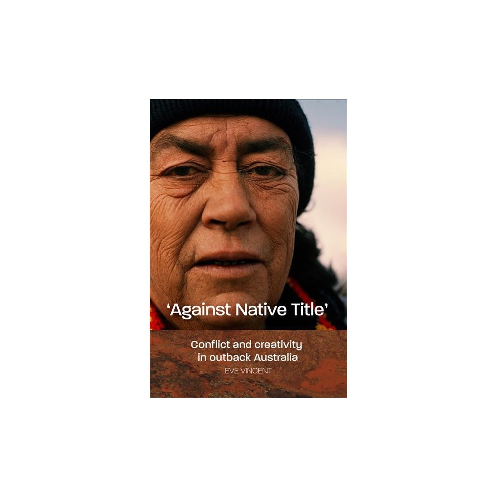 Against Native Title : Conflict and Creativity in Outback Australia (Paperback) (Eve Vincent)