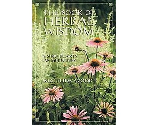 Book of Herbal Wisdom : Using Plants As Medicine (Paperback) (Matthew Wood) - image 1 of 1