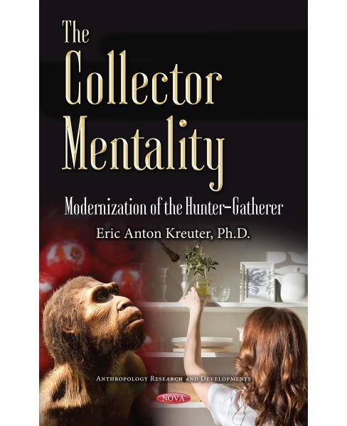 Collector Mentality : Modernization of the Hunter-gatherer (Hardcover) (Ph.D. Eric Anton Kreuter) - image 1 of 1