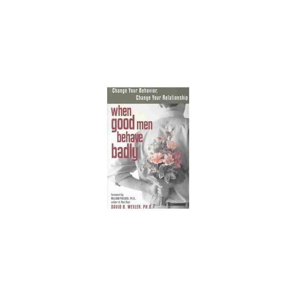 When Good Men Behave Badly : Change Your Behavior, Change Your Relationship (Paperback) (David B.