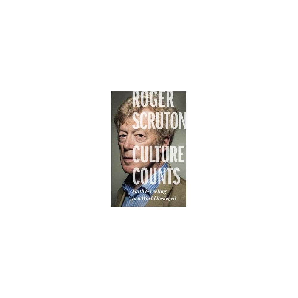 Culture Counts : Faith and Feeling in a World Besieged - by Roger Scruton (Hardcover)
