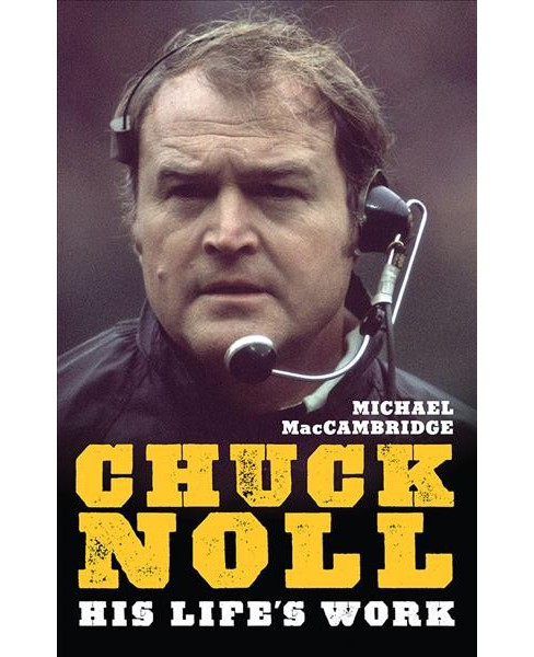 Chuck Noll : His Life's Work -  Reprint by Michael MacCambridge (Paperback) - image 1 of 1