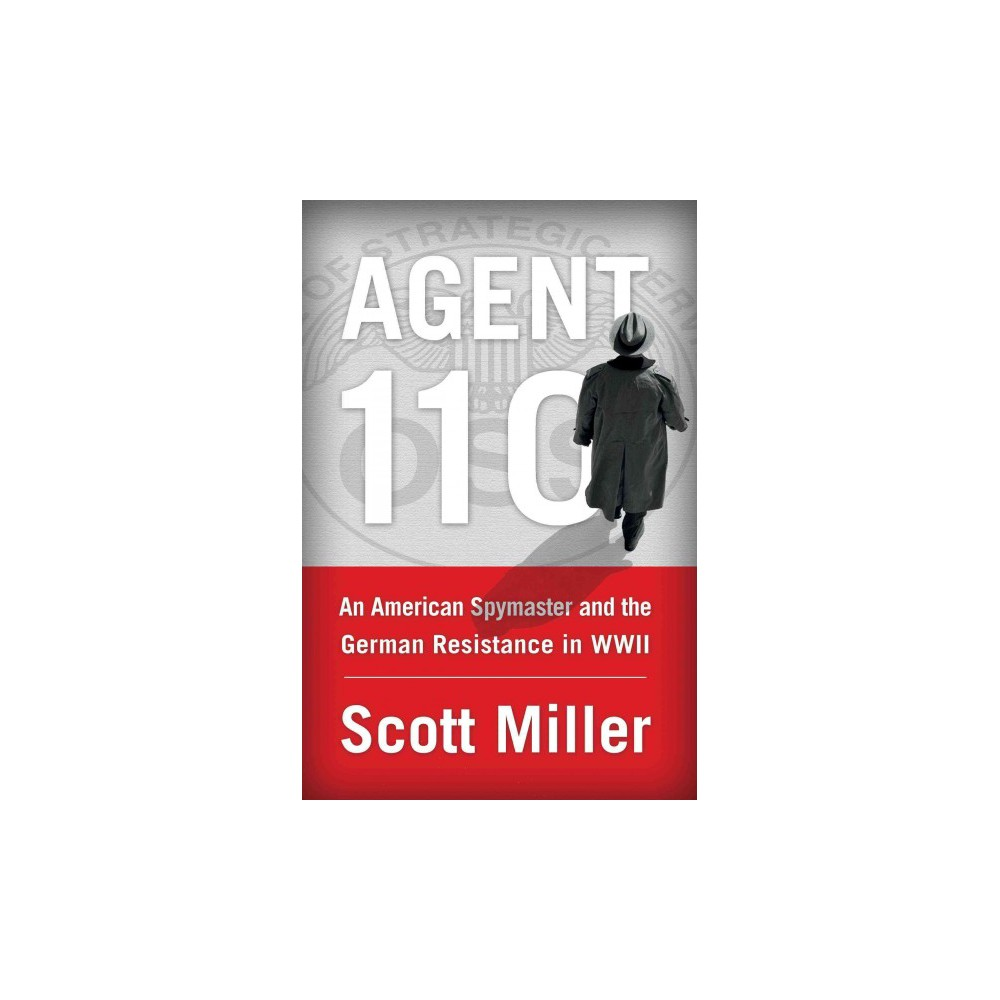Agent 110 : An American Spymaster and the German Resistance in Wwii - by Scott Miller (Hardcover)