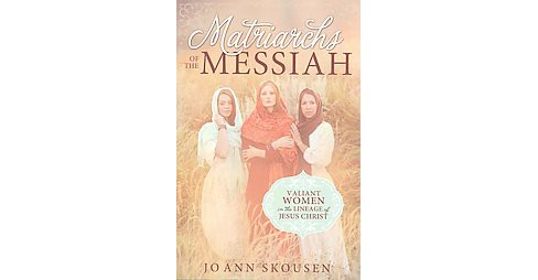 Matriarchs of the Messiah : Heroines in the Lineage of Jesus Christ (Paperback) (Jo Ann Skousen) - image 1 of 1