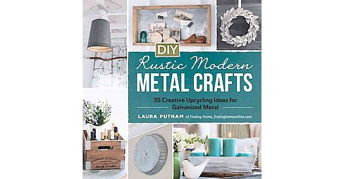 DIY Rustic Modern Metal Crafts : 35 Creative Upcycling Ideas for Galvanized Metal (Paperback) (Laura - image 1 of 1