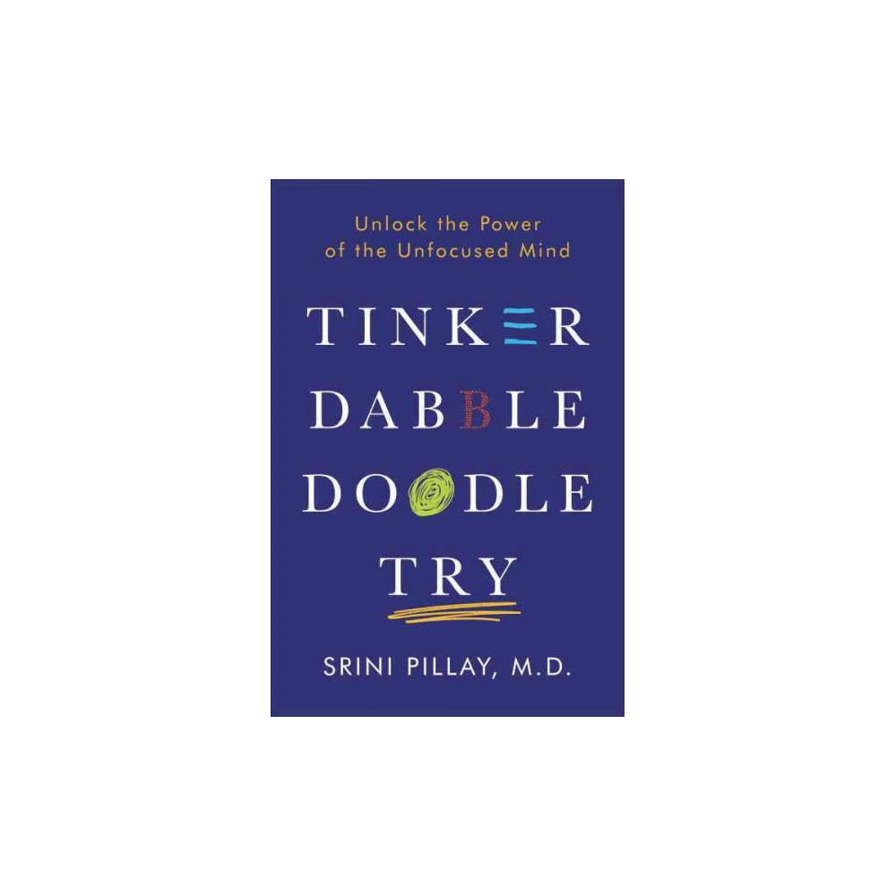 Tinker Dabble Doodle Try : Unlock the Power of the Unfocused Mind - by M.d. Srini Pillay (Hardcover)