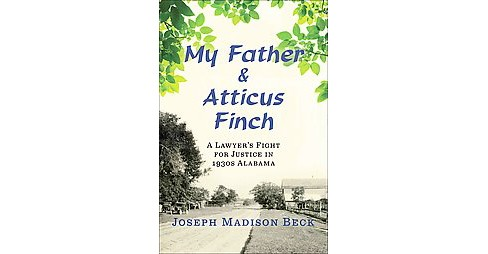 My Father and Atticus Finch : A Lawyer's Fight for Justice in 1930s Alabama (Hardcover) (Joseph Madison - image 1 of 1