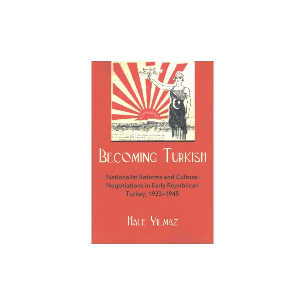 Becoming Turkish : Nationalist Reforms and Cultural Negotiations in Early Republican Turkey 1923-1945