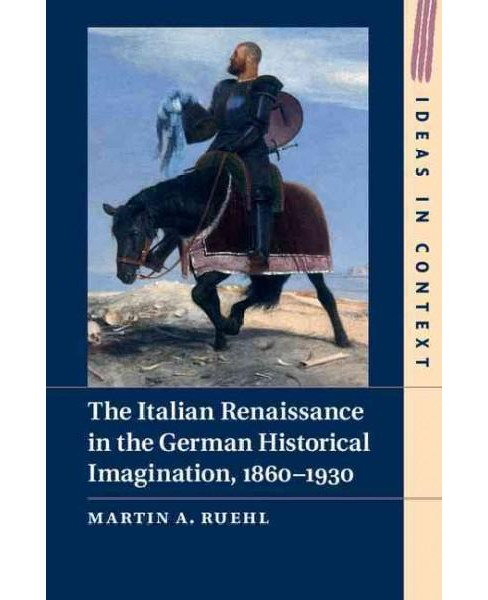 Italian Renaissance in the German Historical Imagination, 1860-1930 (Hardcover) (Martin A. Ruehl) - image 1 of 1