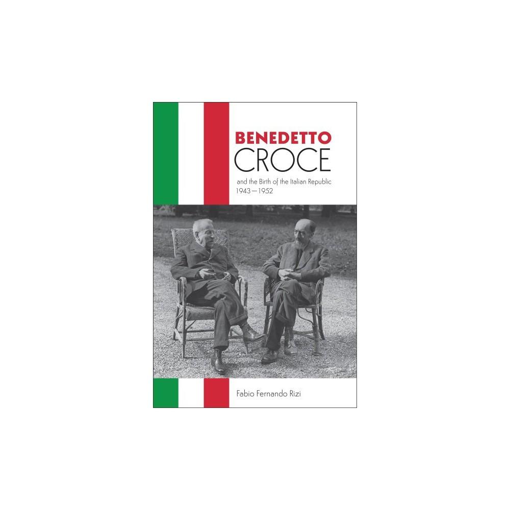 Benedetto Croce and the Birth of the Italian Republic, 1943-1952 - by Fabio Fernando Rizi (Hardcover)