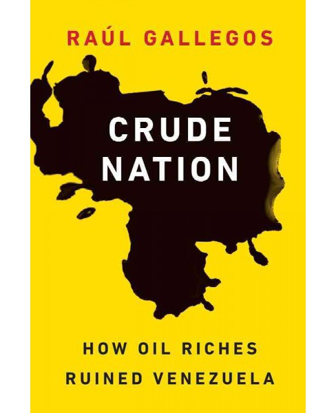 Crude Nation : How Oil Riches Ruined Venezuela (Hardcover) (Rau00fal Gallegos) - image 1 of 1