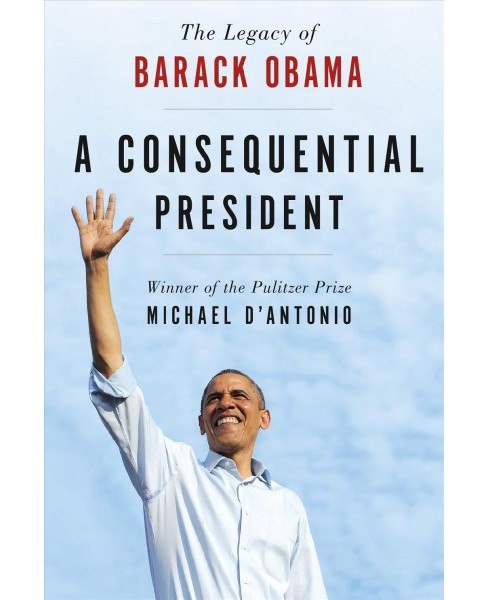 Consequential President : The Legacy of Barack Obama -  Reprint by Michael D'Antonio (Paperback) - image 1 of 1