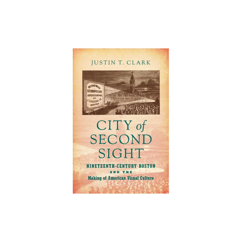 City of Second Sight : Nineteenth-Century Boston and the Making of American Visual Culture - (Hardcover)