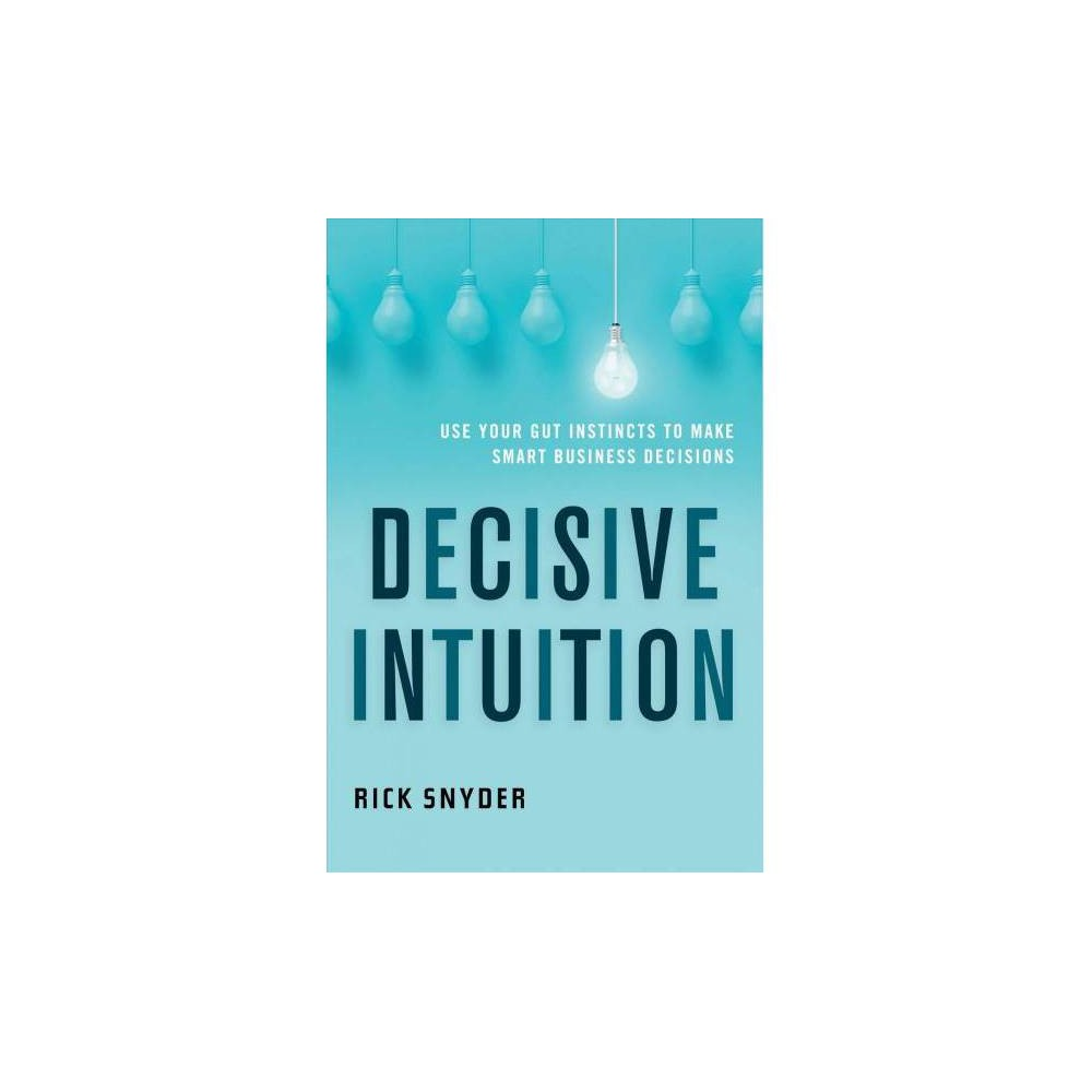Decisive Intuition : Use Your Gut Instincts to Make Smart Business Decisions - (Paperback)