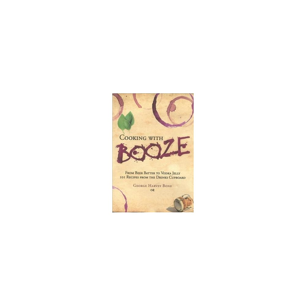 Cooking With Booze - by George Harvey Bone (Hardcover)