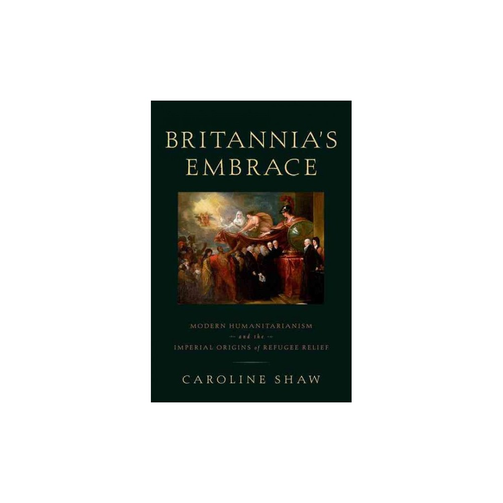 Britannia's Embrace : Modern Humanitarianism and the Imperial Origins of Refugee Relief (Hardcover)