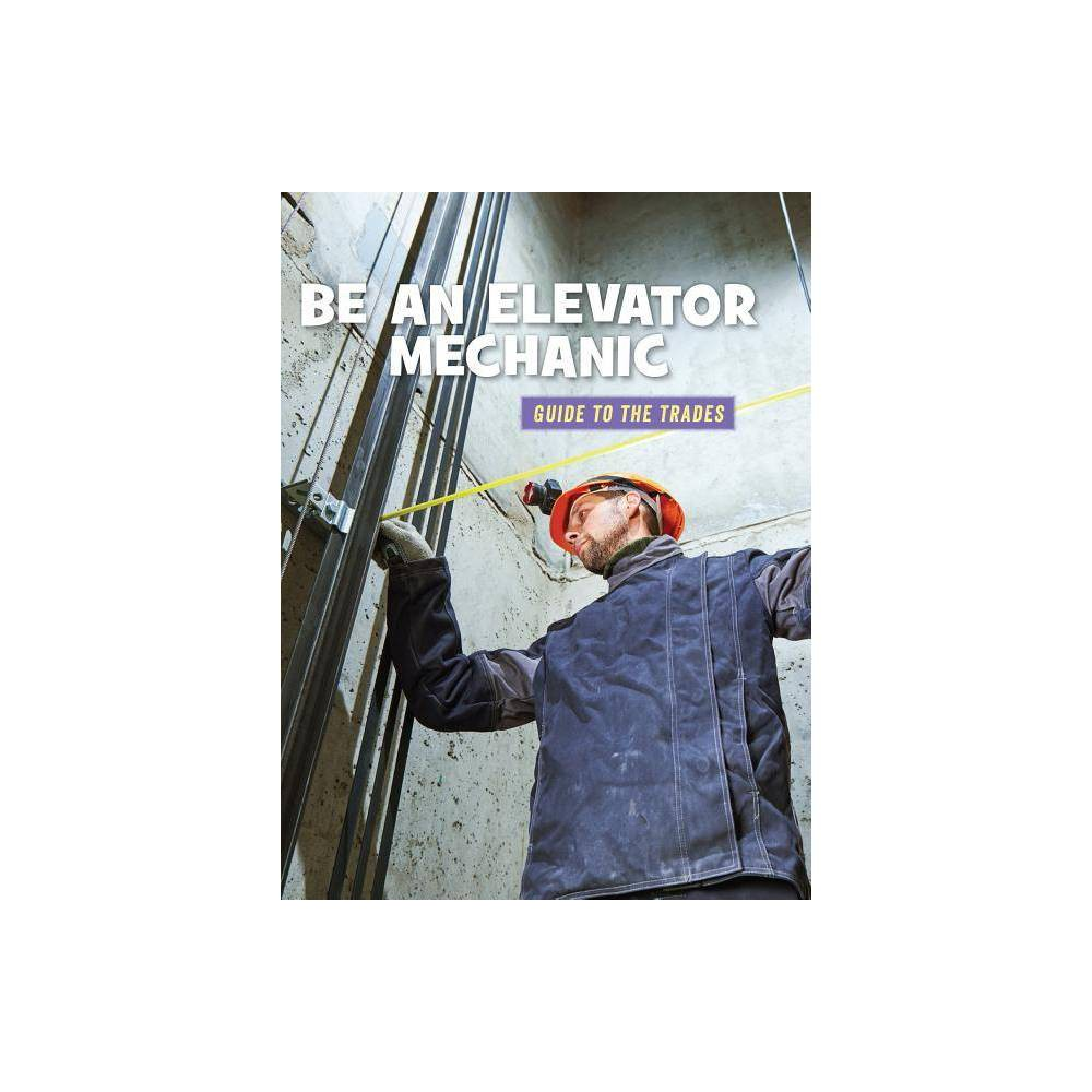 Be An Elevator Mechanic 21st Century Skills Library Guide To The Trades By Wil Mara Paperback