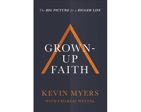 Grown-Up Faith : The Big Picture for a Bigger Life -  by Kevin Myers (Hardcover) - image 1 of 1