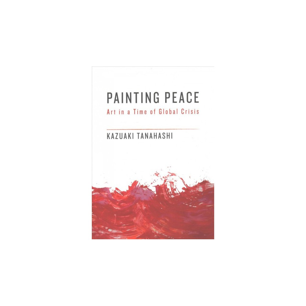 Painting Peace : Art in a Time of Global Crisis - 1 by Kazuaki Tanahashi (Paperback)