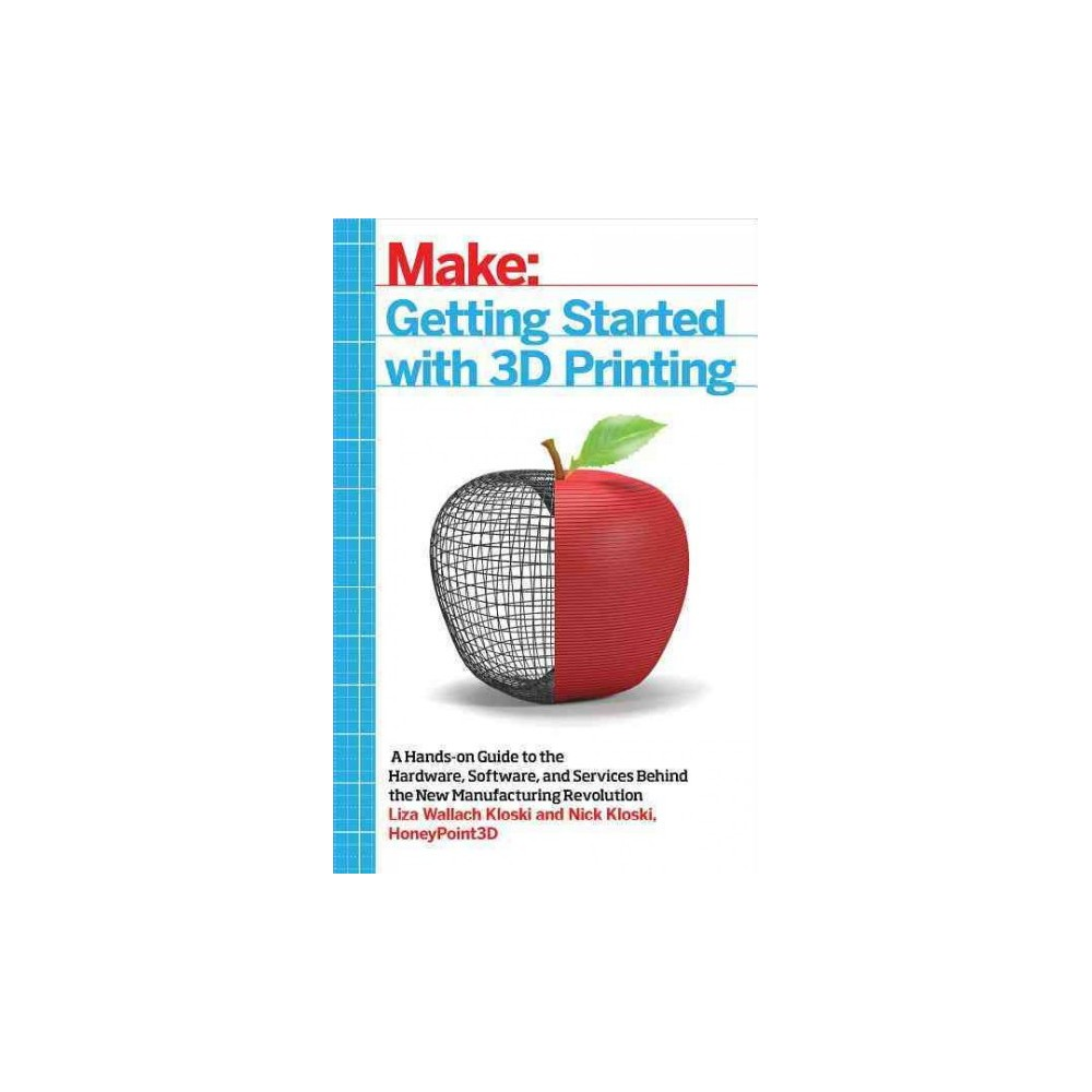 Getting Started With 3D Printing : A Hands-on Guide to the Hardware, Software, and Services Behind the