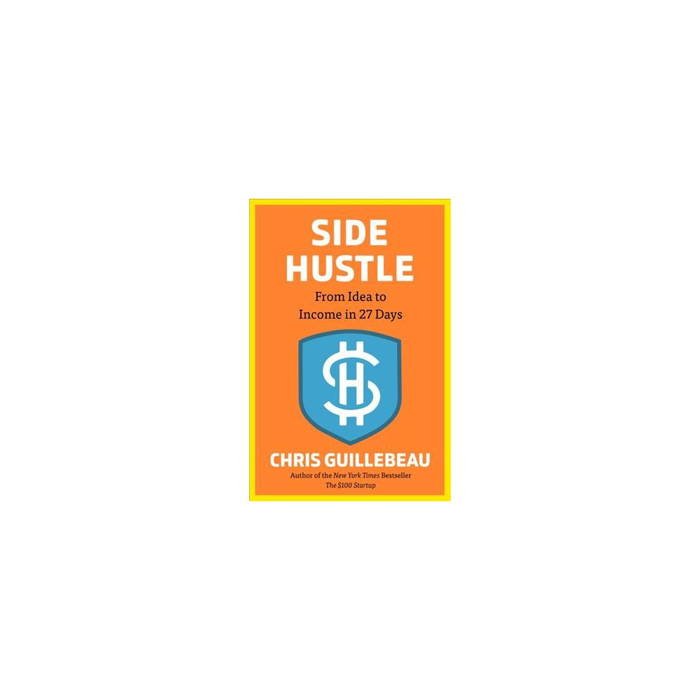 Side Hustle : From Idea to Income in 27 Days - by Chris Guillebeau (Hardcover)