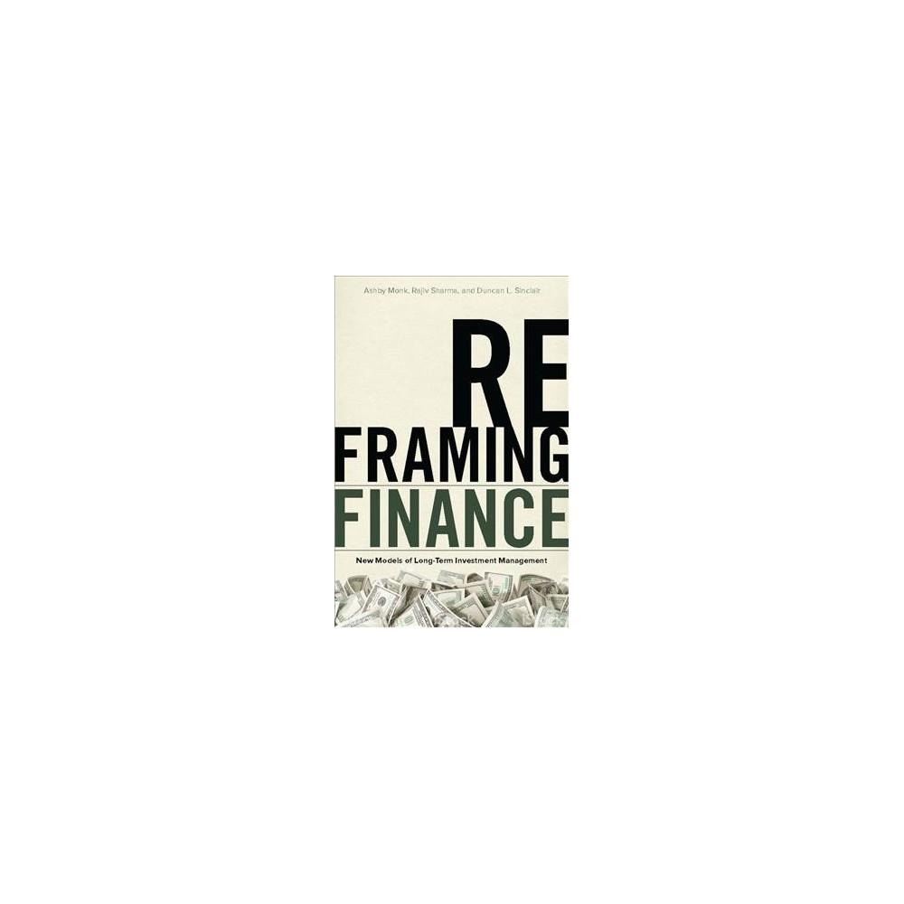 Reframing Finance : New Models of Long-Term Investment Management (Hardcover) (Ashby Monk & Rajiv Sharma