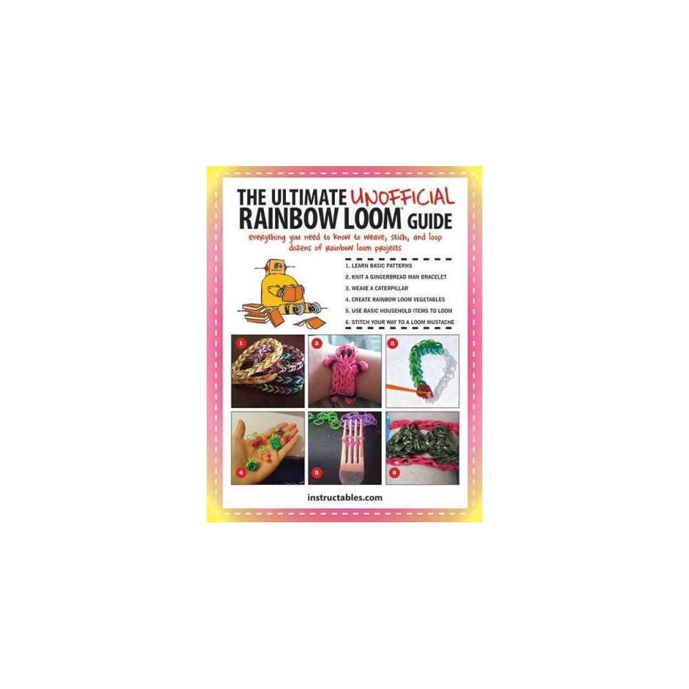 Ultimate Unofficial Rainbow Loom Guide : Everything You Need to Know to Weave, Stitch, and Loop Your Way
