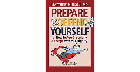 Prepare to Defend Yourself : How to Age Gracefully & Escape With Your Dignity (Paperback) (M.D. Matthew - image 1 of 1