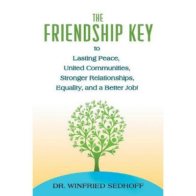 The Friendship Key to Lasting Peace, United Communities, Strong Relationships, Equality, and a Better Job - by  Winfried Sedhoff (Paperback)