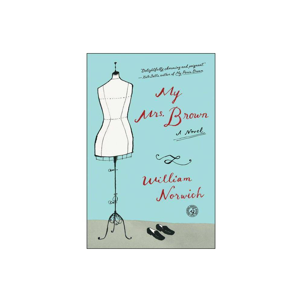 My Mrs. Brown - by William Norwich (Paperback) This  immensely enjoyable tale of empowerment  (Patrick Henry Bass, NY1) about a gentle Rhode Island woman who makes her first journey to New York City to buy an exquisitely tailored dress  gets to the essence of why style matters  (Kate Betts). Early one September not long ago, a woman with a secret traveled to New York City in pursuit of a dream, to buy the most beautiful and correct dress she'd ever seen. But sometimes a dress isn't just a dress... Emilia Brown has spent a frugal, useful, and wholly restrained life in Ashville, Rhode Island. She is a genteel woman who has known her share of personal sorrows and quietly carried on, who makes a modest living cleaning and running errands, who delights in evening chats with her much younger neighbor, and who counts her blessings on a daily basis. While helping to inventory the estate of the late grand dame of Ashville and her lifelong source of inspiration, Mrs. Brown comes upon a dress that changes everything. It's a simple yet exquisitely tailored Oscar de la Renta sheath and jacket--a suit that Mrs. Brown realizes, with startling clarity, will say everything she has ever wished to convey about herself. As a means to an end as much as a thing of beauty, she must have it. And so, like the heroine in one of her favorite books Paul Gallico's 1958 classic Mrs. 'Arris Goes to Paris, her odyssey to purchase the dress in New York City begins. For not only is owning the Oscar de la Renta a must, the intimidating trip to purchase it on Madison Avenue is essential as well. If the dress is to give Mrs. Brown a voice, then she must prepare by making the daunting journey--both to the emerald city and within herself. Timeless, poignant, and appealing, My Mrs. Brown is  a contemporary fairy tale...a gentle rebuke to today's hyped-up fashion culture  (The New York Times).