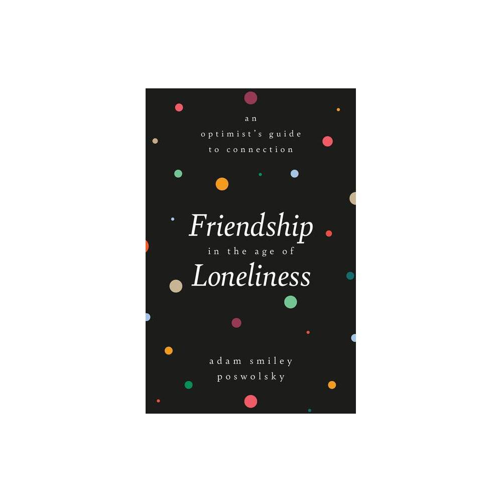 Friendship In The Age Of Loneliness By Adam Smiley Poswolsky Hardcover