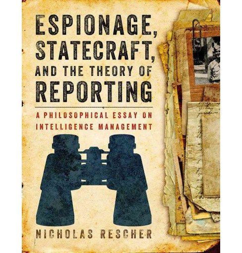 Espionage, Statecraft, and the Theory of Reporting : A Philosophical Essay on Intelligence Management - image 1 of 1