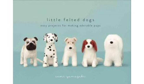 Little Felted Dogs : Easy Projects for Making Adorable Pups (Reprint) (Hardcover) (Saori Yamazaki) - image 1 of 1