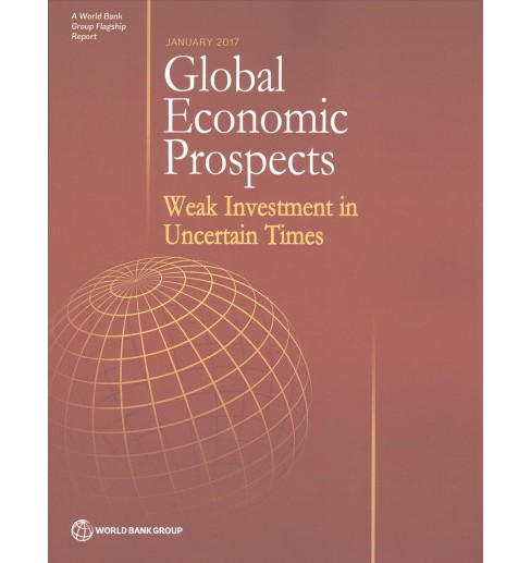 Global Economic Prospects January 2017 : Weak Investment in Uncertain Times (Paperback) - image 1 of 1