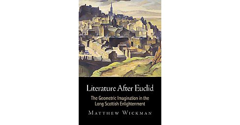 Literature After Euclid : The Geometric Imagination in the Long Scottish Enlightenment (Hardcover) - image 1 of 1