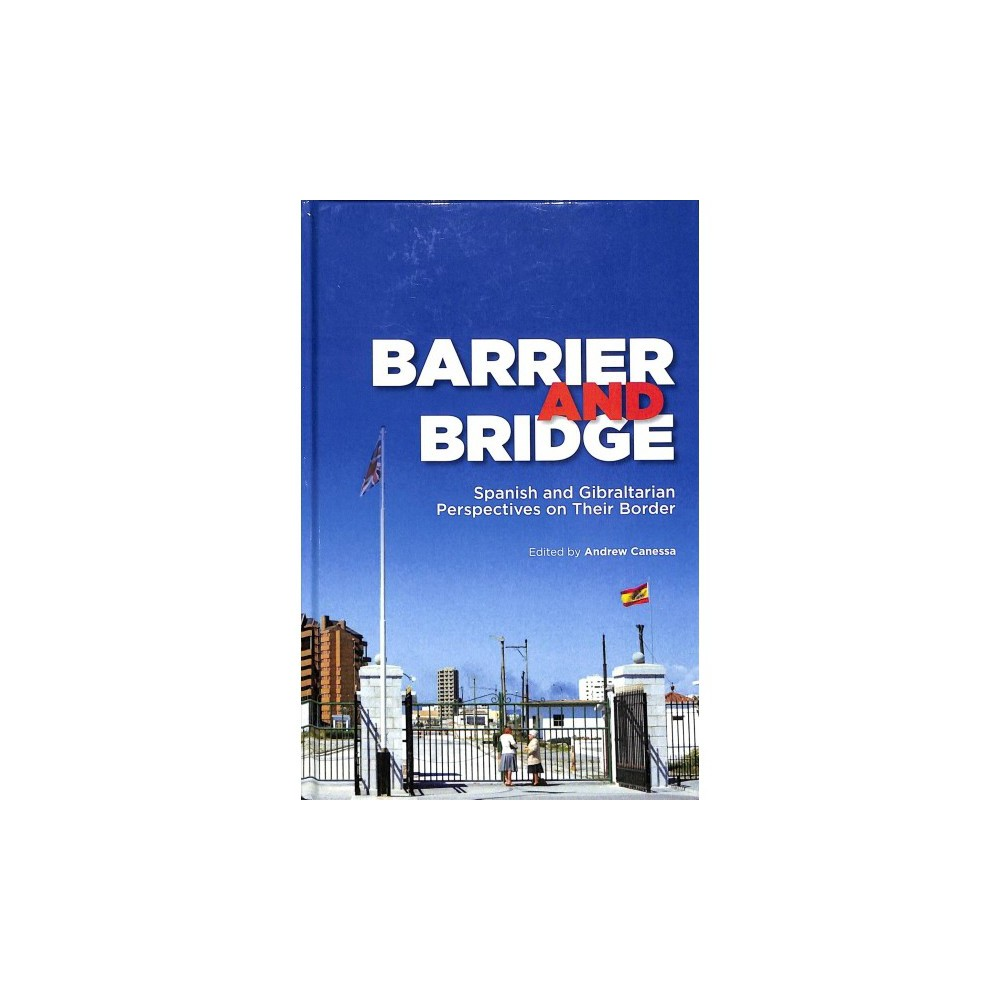 Barrier and Bridge : Spanish and Gibraltarian Perspectives on Their Border - (Hardcover)