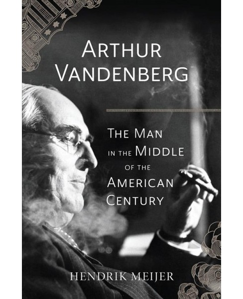 Arthur Vandenberg : The Man in the Middle of the American Century -  by Hendrik Meijer (Hardcover) - image 1 of 1