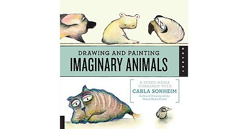 Drawing and Painting Imaginary Animals : A Mixed-Media Workshop with Carla Sonheim (Paperback) - image 1 of 1