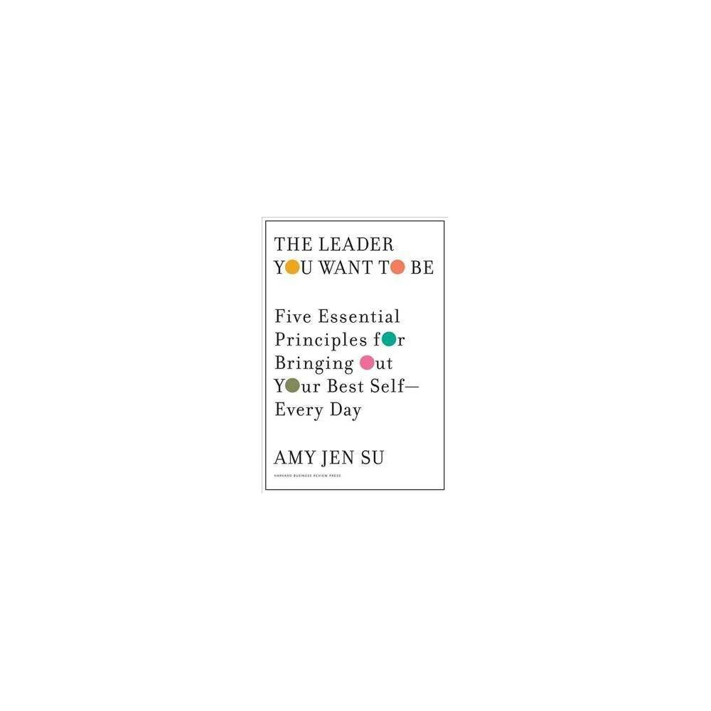 Leader You Want to Be : Five Essential Principles for Bringing Out Your Best Self - Every Day