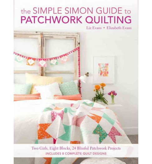 Simple Simon Guide to Patchwork Quilting : Two Girls, Seven Blocks, 21 Blissful Patchwork Projects - image 1 of 1