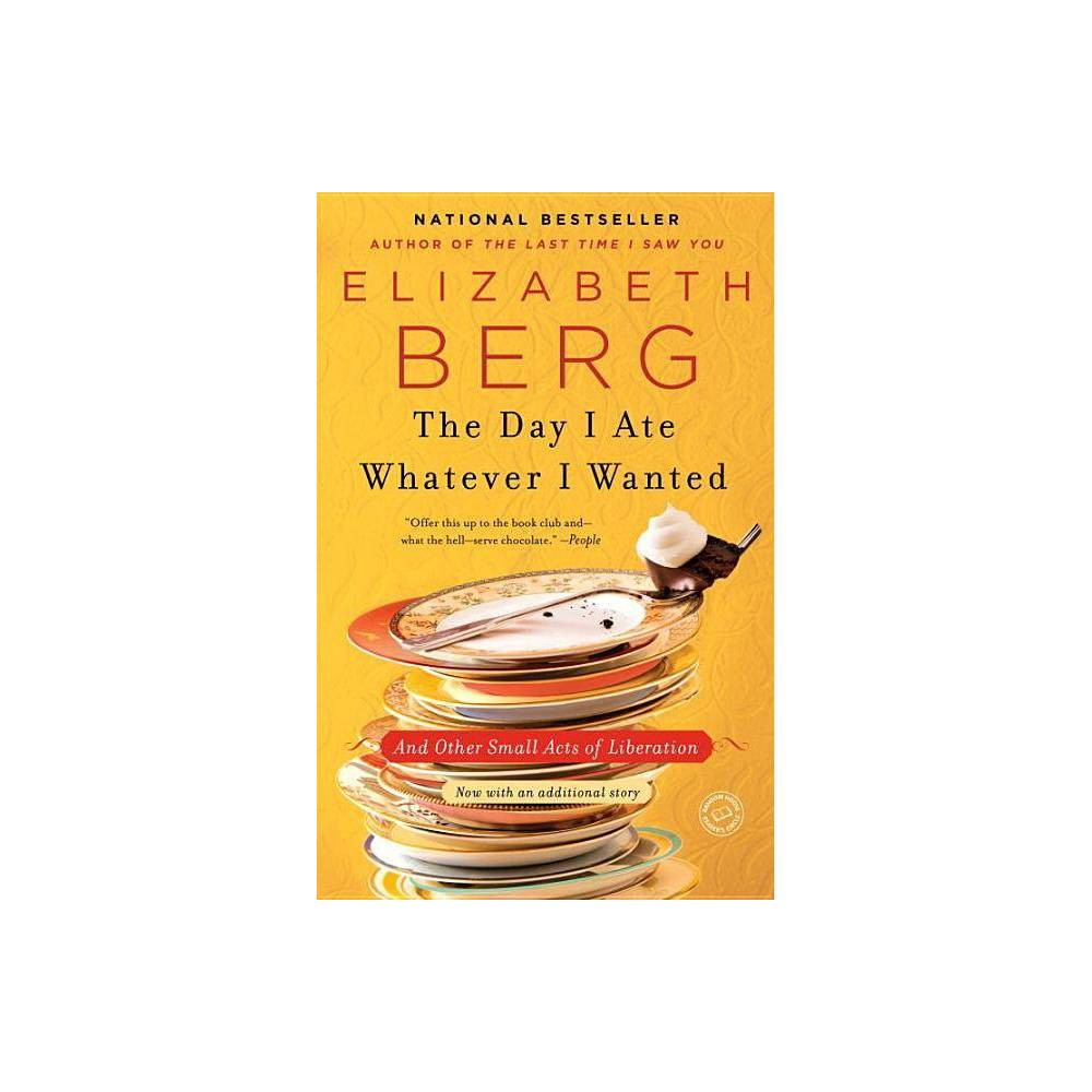 The Day I Ate Whatever I Wanted Reprint Paperback By Elizabeth Berg