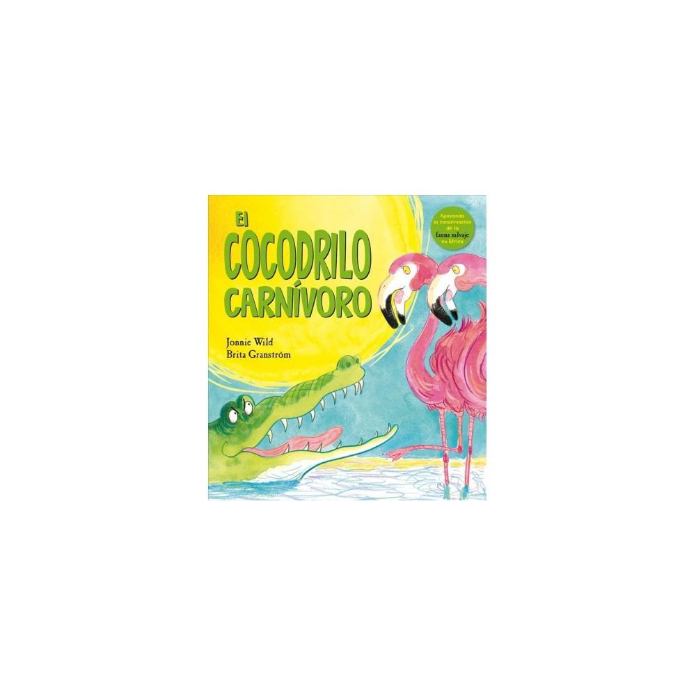 El Cocodrilo carnivoro / The Carnivorous Crocodile - by Jonnie Wild (Hardcover)