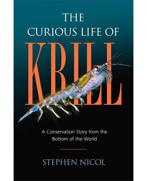 Curious Life of Krill : A Conservation Story from the Bottom of the World - by Stephen Nicol (Hardcover) - image 1 of 1