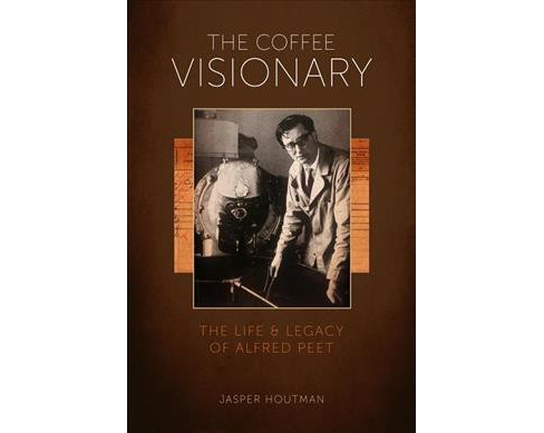 Coffee Visionary : The Life and Legacy of Alfred Peet -  by Jasper Houtman (Hardcover) - image 1 of 1