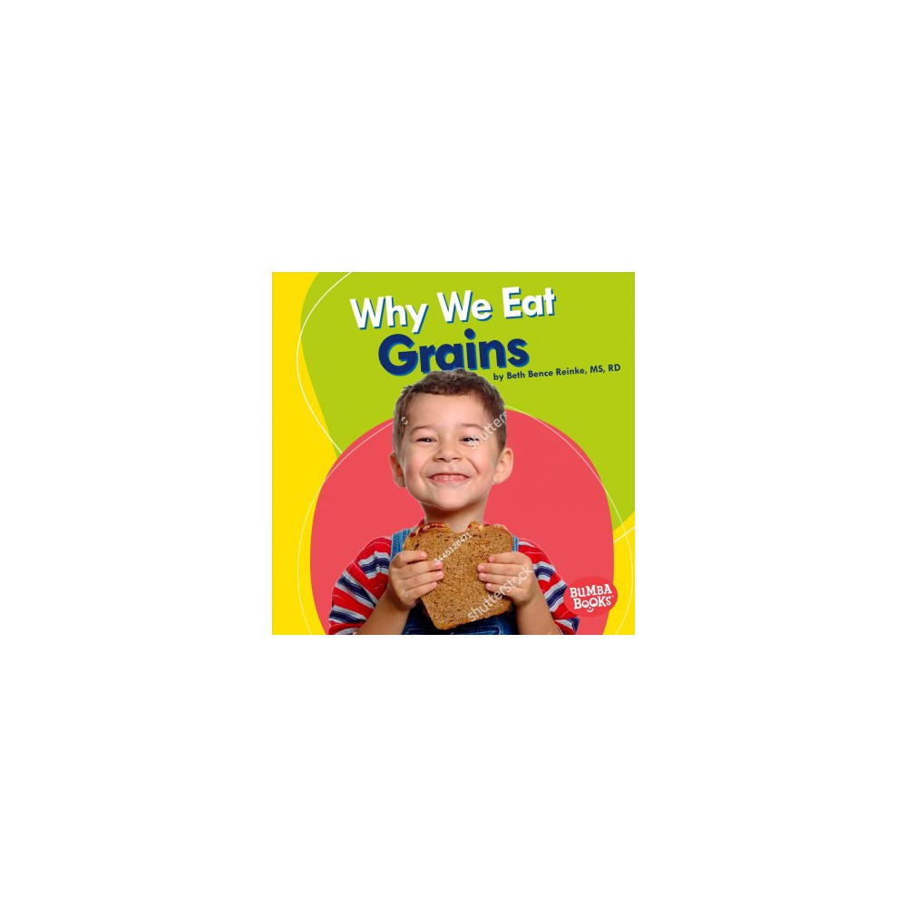 Why We Eat Grains - (Bumba Books: Nutrition Matters) by Beth Bence Reinke (Paperback)
