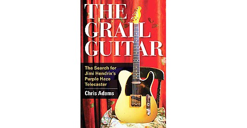 Grail Guitar : The Search for Jimi Hendrix's Purple Haze Telecaster (Hardcover) (Chris Adams) - image 1 of 1