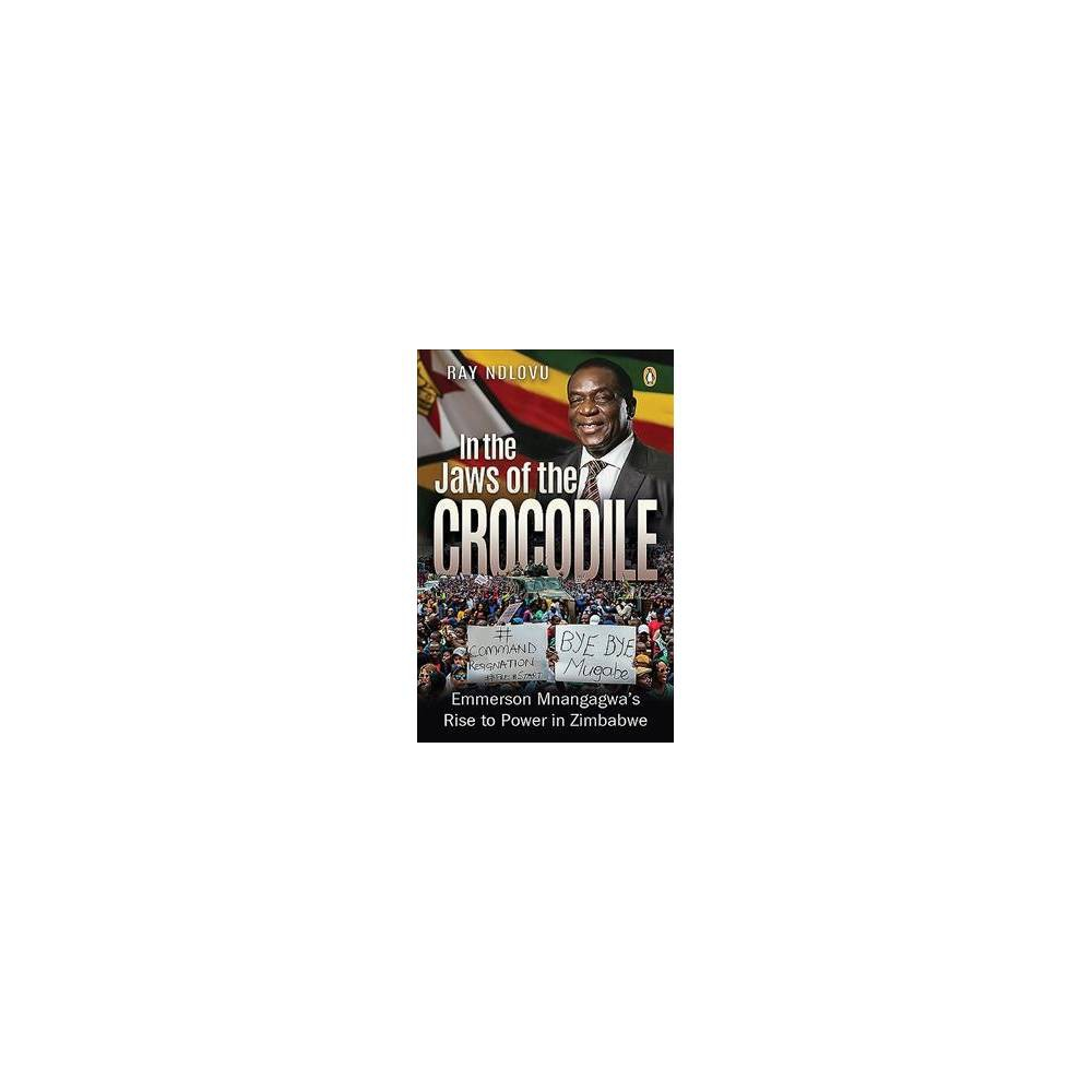 In the Jaws of the Crocodile : Emmerson Mnangagwa's Rise to Power in Zimbabwe - (Paperback)