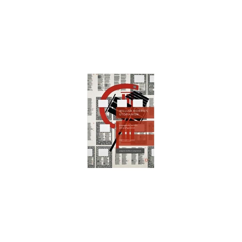 William Morris's Utopianism : Propaganda, Politics and Prefiguration (Hardcover) (Owen Holland)